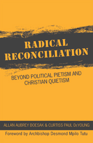Radical Reconciliation: Beyond Political Pietism and Christian Quietism — Allan Aubrey Boesak and Curtiss Paul DeYoung