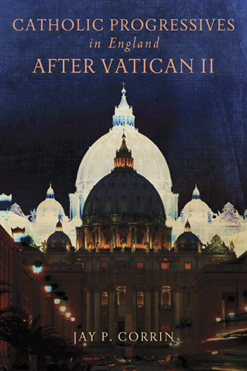 Book Preview – Catholic Progressives in England after Vatican II by Jay P. Corrin
