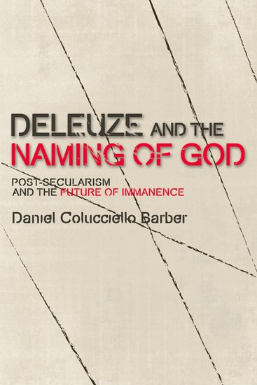 Deleuze and the Naming of God: Post-Secularism and the Future of Immanence by Daniel Colucciello Barber