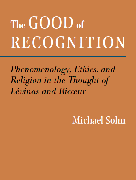 The Good of Recognition: Phenomenology, Ethics, and Religion in the Thought of Lévinas and Ricœur (Michael Sohn)