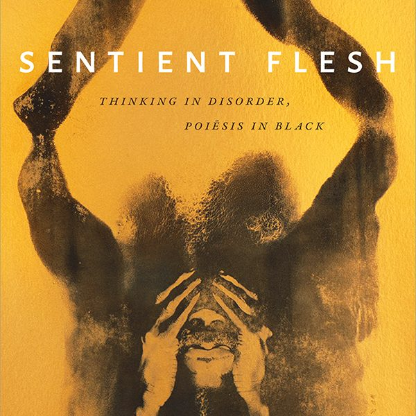 A Conversation on Sentient Flesh: Thinking in Disorder, Poiesis in Black, with Author R.A. Judy and Dr. Biko Mandela Gray