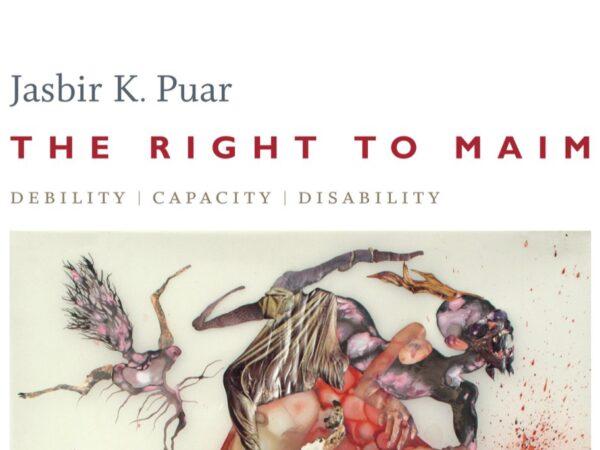 Rethinking Biopolitics: A Forum on Jasbir Puar's The Right to Maim: Debility, Capacity, Disability